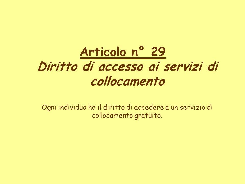 Articolo n° 29 Diritto di accesso ai servizi di collocamento Ogni individuo ha il diritto di accedere a un servizio di collocamento gratuito.