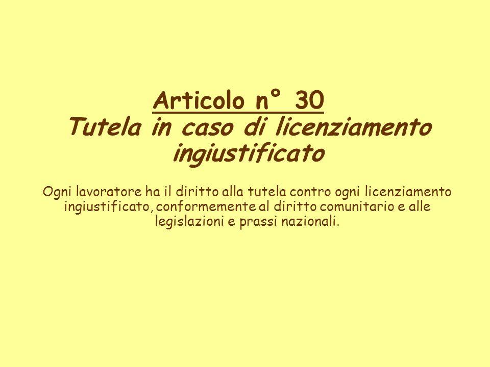 Articolo n° 30 Tutela in caso di licenziamento ingiustificato Ogni lavoratore ha il diritto alla tutela contro ogni licenziamento ingiustificato, conf