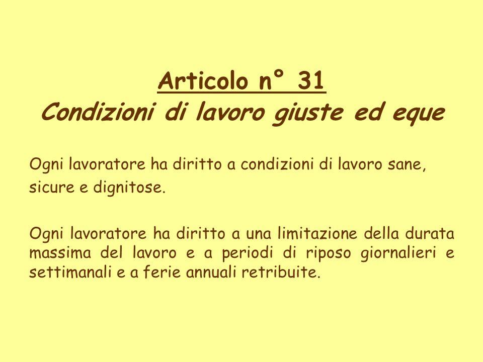 Articolo n° 31 Condizioni di lavoro giuste ed eque Ogni lavoratore ha diritto a condizioni di lavoro sane, sicure e dignitose. Ogni lavoratore ha diri