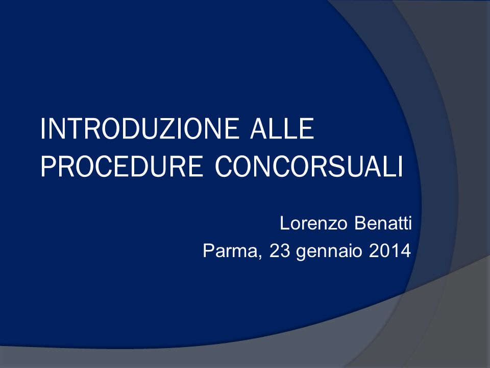 INTRODUZIONE ALLE PROCEDURE CONCORSUALI Lorenzo Benatti Parma, 23 gennaio 2014