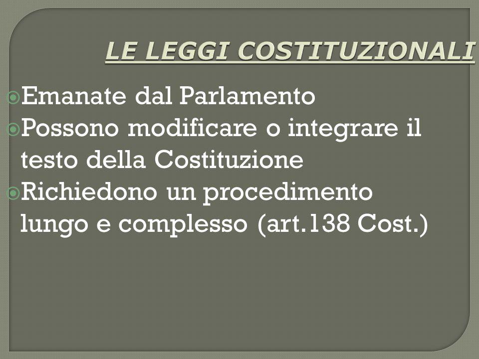 LE LEGGI COSTITUZIONALI  Emanate dal Parlamento  Possono modificare o integrare il testo della Costituzione  Richiedono un procedimento lungo e complesso (art.138 Cost.)