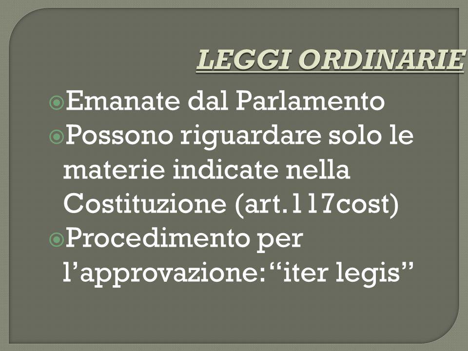 LEGGI ORDINARIE  Emanate dal Parlamento  Possono riguardare solo le materie indicate nella Costituzione (art.117cost)  Procedimento per l'approvazione: iter legis