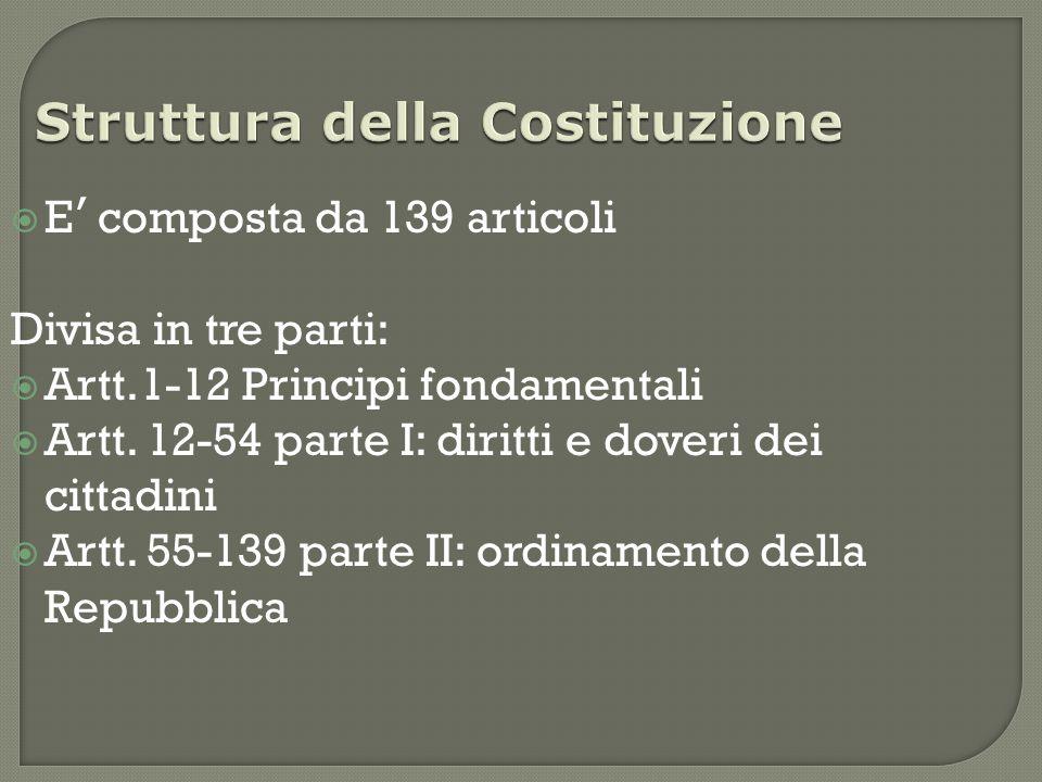 Struttura della Costituzione  E ' composta da 139 articoli Divisa in tre parti:  Artt.1-12 Principi fondamentali  Artt.
