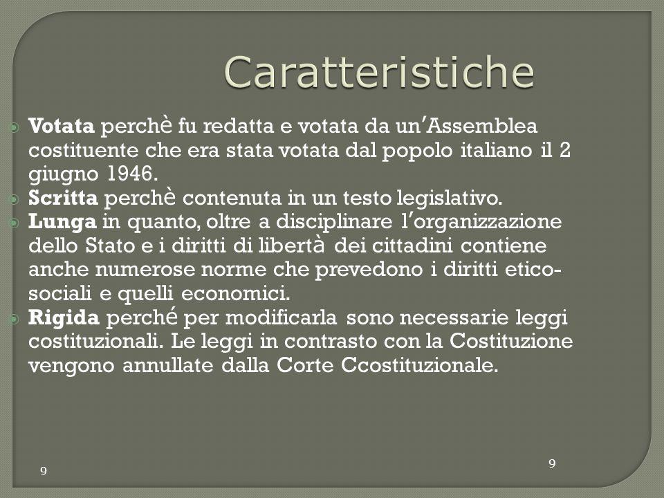 9 Caratteristiche  Votata perch è fu redatta e votata da un ' Assemblea costituente che era stata votata dal popolo italiano il 2 giugno 1946.