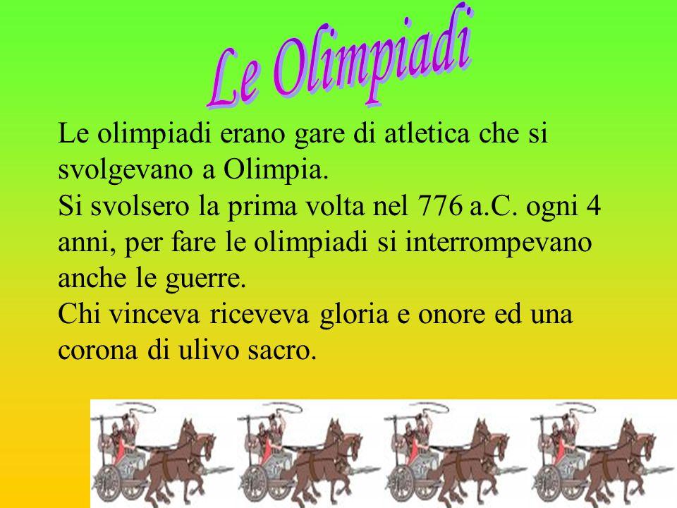 Le olimpiadi erano gare di atletica che si svolgevano a Olimpia. Si svolsero la prima volta nel 776 a.C. ogni 4 anni, per fare le olimpiadi si interro
