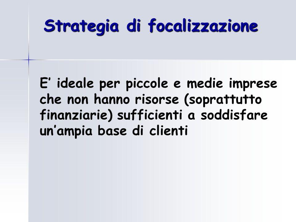 Strategia di focalizzazione E' ideale per piccole e medie imprese che non hanno risorse (soprattutto finanziarie) sufficienti a soddisfare un'ampia base di clienti