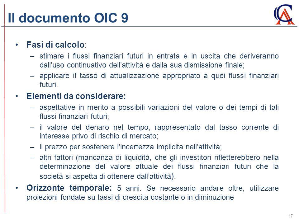 Il documento OIC 9 17 Fasi di calcolo: –stimare i flussi finanziari futuri in entrata e in uscita che deriveranno dall'uso continuativo dell'attività e dalla sua dismissione finale; –applicare il tasso di attualizzazione appropriato a quei flussi finanziari futuri.