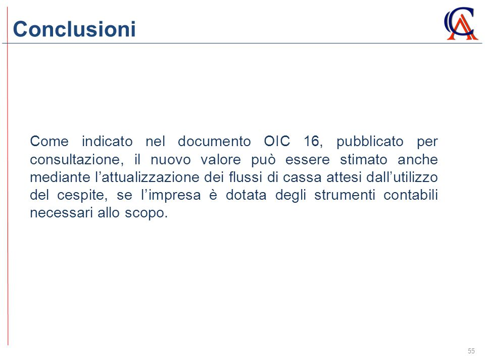 Conclusioni 55 Come indicato nel documento OIC 16, pubblicato per consultazione, il nuovo valore può essere stimato anche mediante l'attualizzazione d