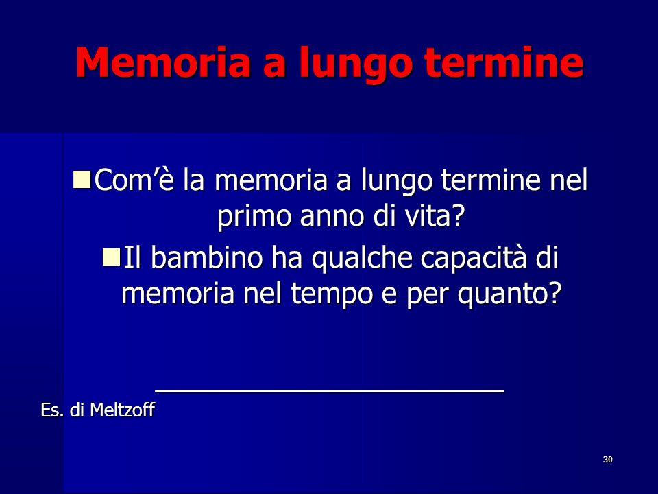 30 Memoria a lungo termine Com'è la memoria a lungo termine nel primo anno di vita? Com'è la memoria a lungo termine nel primo anno di vita? Il bambin