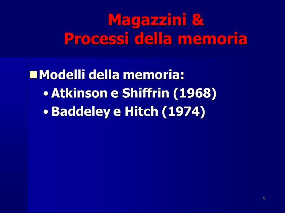5 Magazzini & Processi della memoria Modelli della memoria: Modelli della memoria: Atkinson e Shiffrin (1968)Atkinson e Shiffrin (1968) Baddeley e Hitch (1974)Baddeley e Hitch (1974)