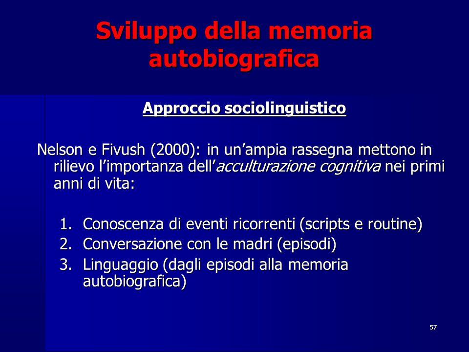 57 Sviluppo della memoria autobiografica Approccio sociolinguistico Nelson e Fivush (2000): in un'ampia rassegna mettono in rilievo l'importanza dell'