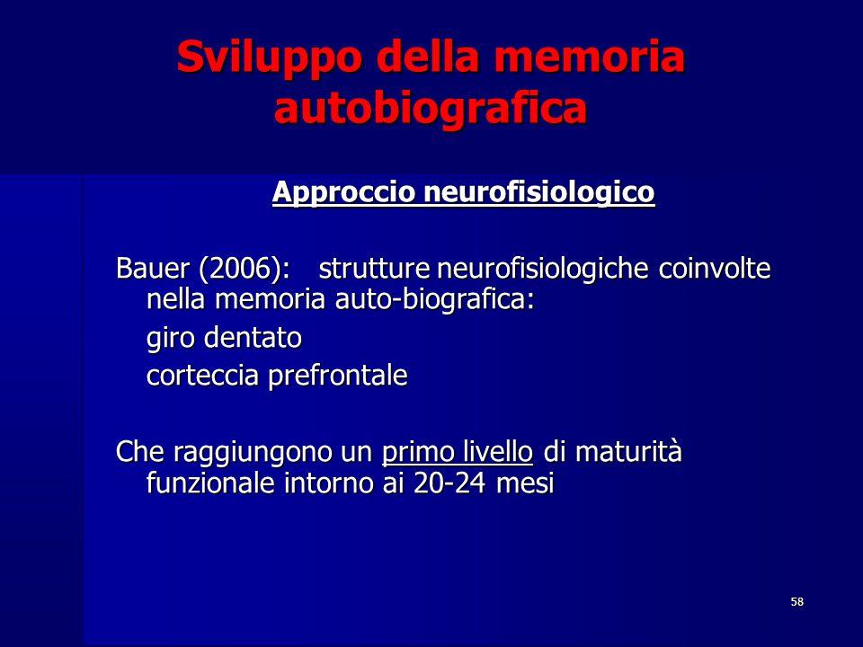 58 Sviluppo della memoria autobiografica Approccio neurofisiologico Bauer (2006): strutture neurofisiologiche coinvolte nella memoria auto-biografica: giro dentato corteccia prefrontale Che raggiungono un primo livello di maturità funzionale intorno ai 20-24 mesi