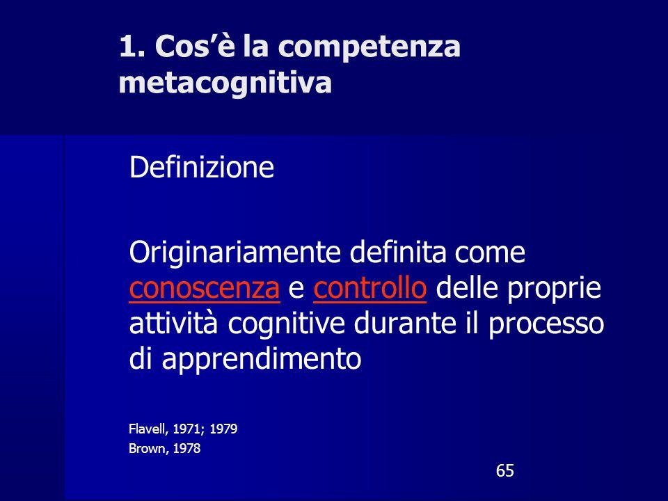 65 1. Cos'è la competenza metacognitiva Definizione Originariamente definita come conoscenza e controllo delle proprie attività cognitive durante il p