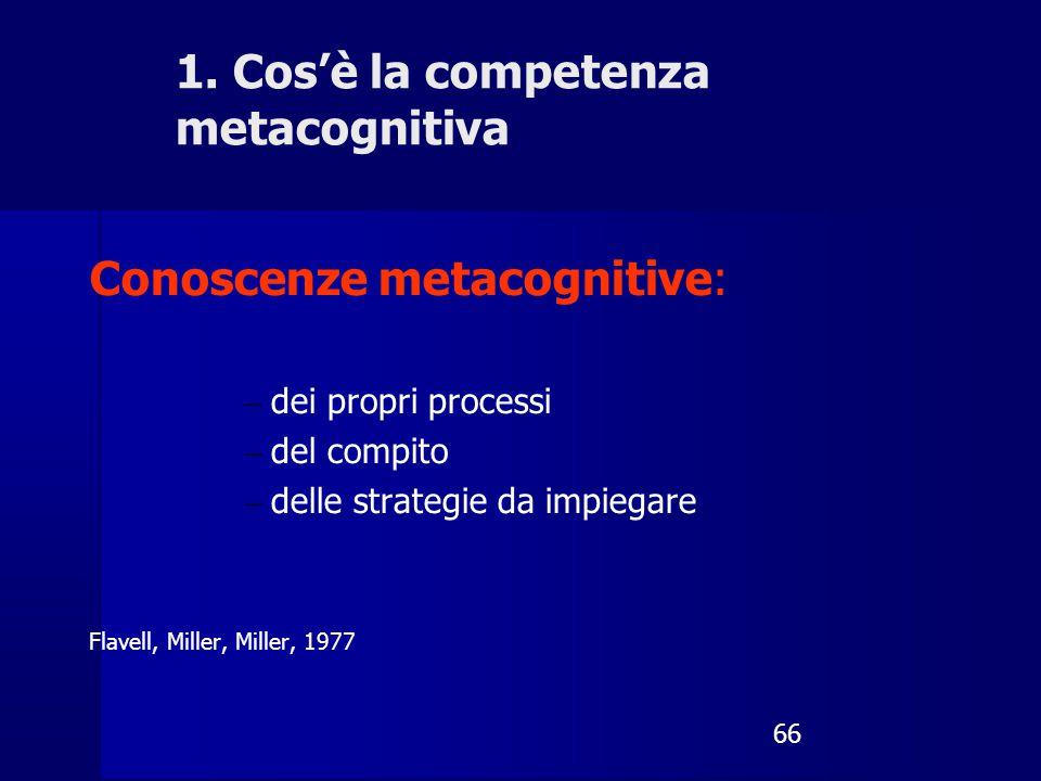 66 Conoscenze metacognitive: – dei propri processi – del compito – delle strategie da impiegare Flavell, Miller, Miller, 1977 1. Cos'è la competenza m