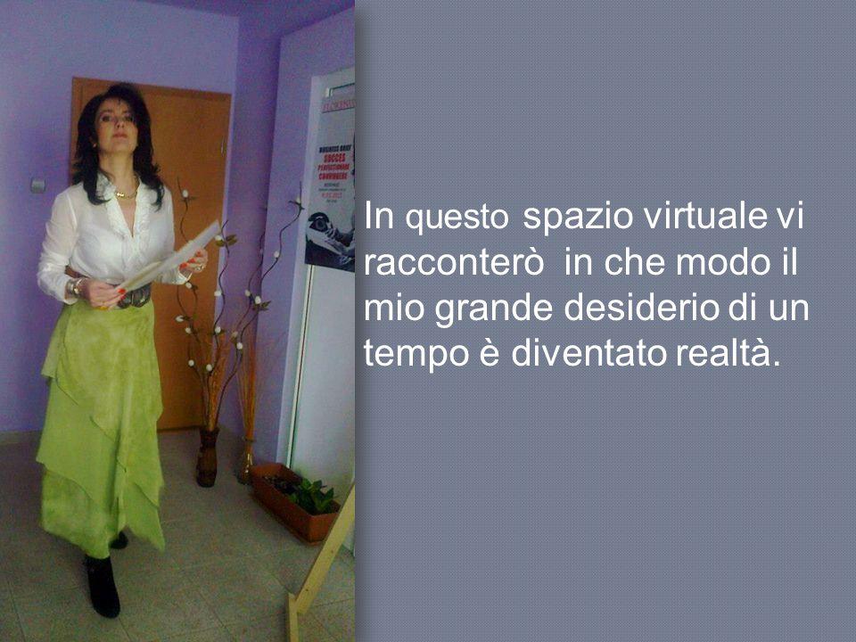 In questo spazio virtuale vi racconterò in che modo il mio grande desiderio di un tempo è diventato realtà.