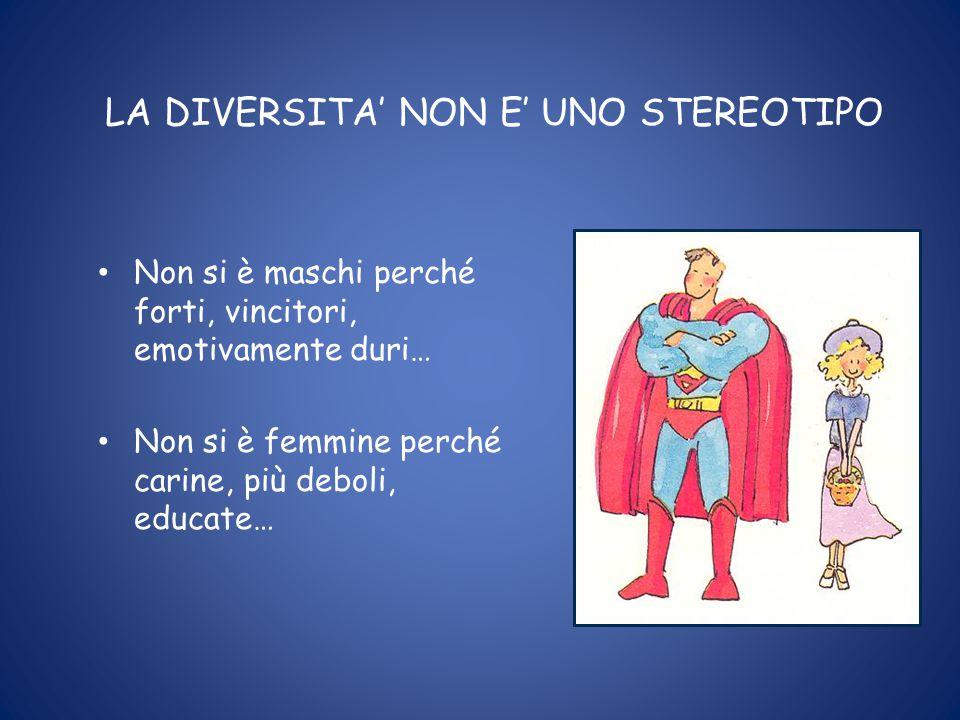 LA DIVERSITA' NON E' UNO STEREOTIPO Non si è maschi perché forti, vincitori, emotivamente duri… Non si è femmine perché carine, più deboli, educate…