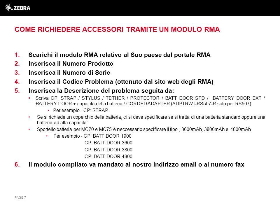 COME RICHIEDERE ACCESSORI TRAMITE UN MODULO RMA 1.Scarichi il modulo RMA relativo al Suo paese dal portale RMA 2.Inserisca il Numero Prodotto 3.Inserisca il Numero di Serie 4.Inserisca il Codice Problema (ottenuto dal sito web degli RMA) 5.Inserisca la Descrizione del problema seguita da: Scriva CP: STRAP / STYLUS / TETHER / PROTECTOR / BATT DOOR STD / BATTERY DOOR EXT / BATTERY DOOR + capacitá della batteria / CORDED ADAPTER (ADPTRWT-RS507-R solo per RS507) Per esempio - CP: STRAP Se si richiede un coperchio della batteria, ci si deve specificare se si tratta di una batteria standard oppure una batteria ad alta capacita' Sportello batteria per MC70 e MC75-è neccessario specificare il tipo, 3600mAh, 3800mAh e 4800mAh Per esempio - CP: BATT DOOR 1900 CP: BATT DOOR 3600 CP: BATT DOOR 3800 CP: BATT DOOR 4800 6.Il modulo compilato va mandato al nostro indirizzo email o al numero fax PAGE 7