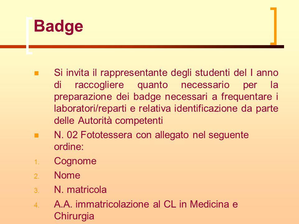 Badge Si invita il rappresentante degli studenti del I anno di raccogliere quanto necessario per la preparazione dei badge necessari a frequentare i laboratori/reparti e relativa identificazione da parte delle Autorità competenti N.