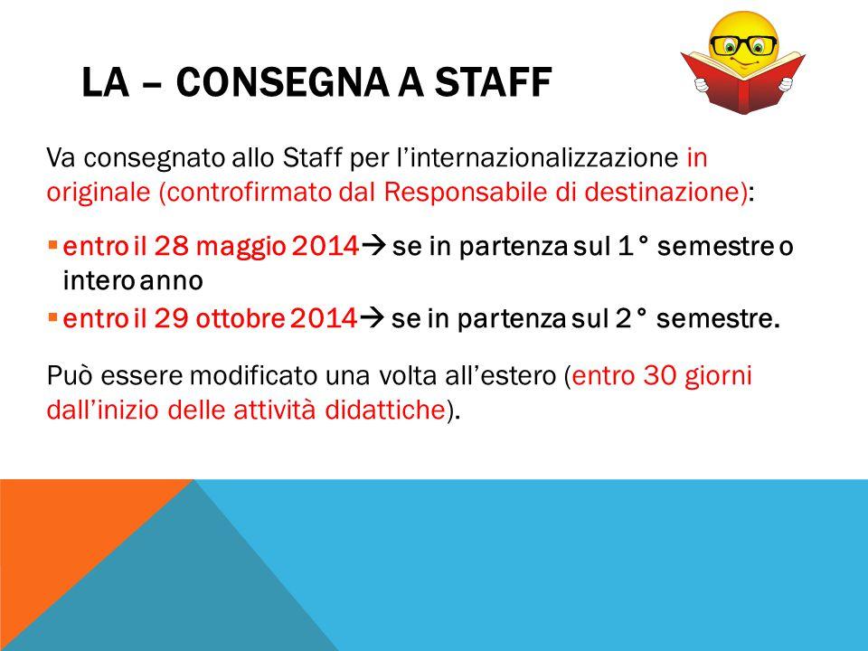 LA – CONSEGNA A STAFF Va consegnato allo Staff per l'internazionalizzazione in originale (controfirmato dal Responsabile di destinazione):  entro il
