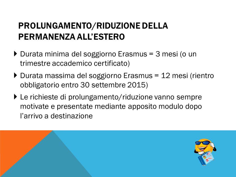 PROLUNGAMENTO/RIDUZIONE DELLA PERMANENZA ALL'ESTERO  Durata minima del soggiorno Erasmus = 3 mesi (o un trimestre accademico certificato)  Durata ma
