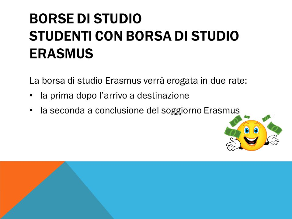 BORSE DI STUDIO STUDENTI CON BORSA DI STUDIO ERASMUS La borsa di studio Erasmus verrà erogata in due rate: la prima dopo l'arrivo a destinazione la se