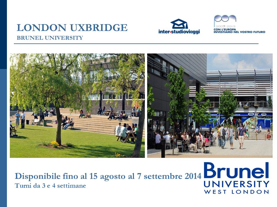 LONDON UXBRIDGE BRUNEL UNIVERSITY Disponibile fino al 15 agosto al 7 settembre 2014 Turni da 3 e 4 settimane