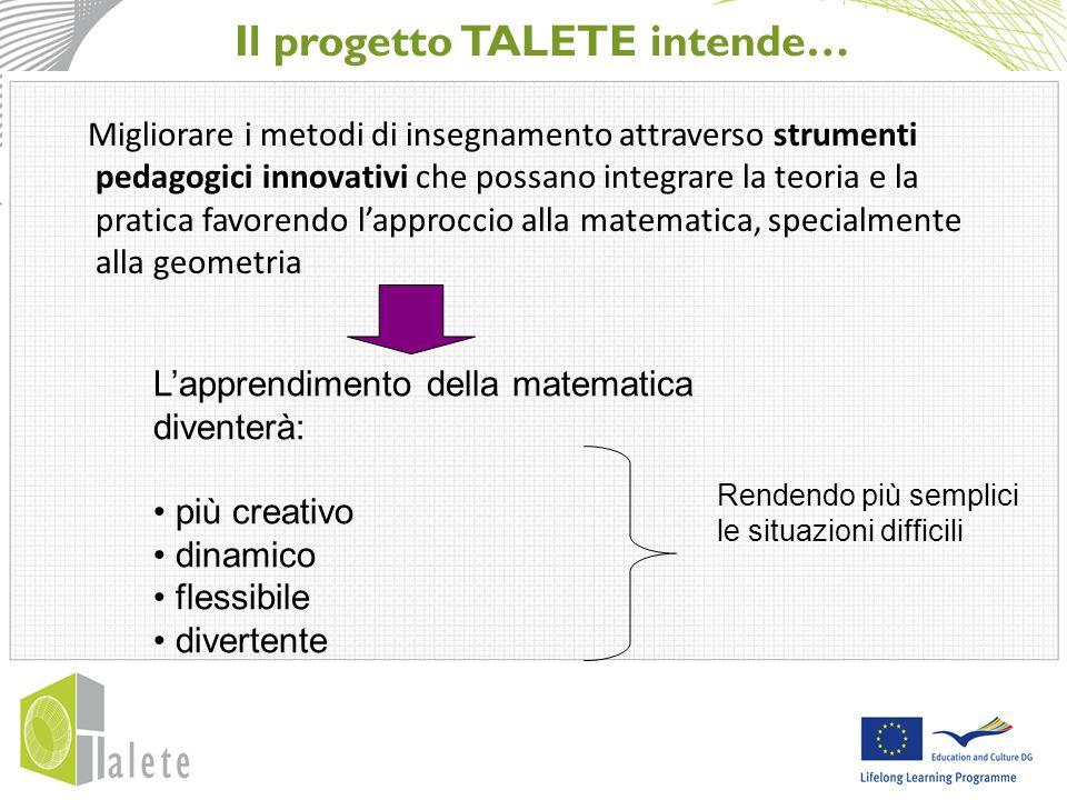Il progetto TALETE intende… L'apprendimento della matematica diventerà: più creativo dinamico flessibile divertente Migliorare i metodi di insegnamento attraverso strumenti pedagogici innovativi che possano integrare la teoria e la pratica favorendo l'approccio alla matematica, specialmente alla geometria Rendendo più semplici le situazioni difficili