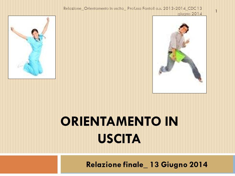 ORIENTAMENTO IN USCITA Relazione finale_ 13 Giugno 2014 1 Relazione_Orientamento in uscita_ Prof.ssa Fantoli a.s. 2013-2014_CDC 13 giugno 2014
