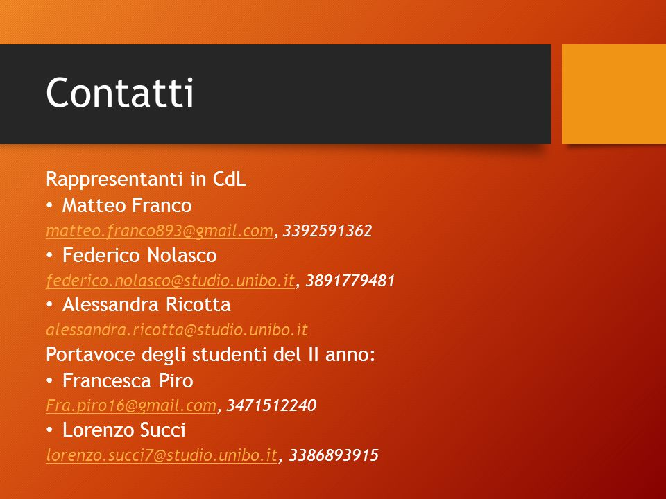 Contatti Rappresentanti in CdL Matteo Franco matteo.franco893@gmail.commatteo.franco893@gmail.com, 3392591362 Federico Nolasco federico.nolasco@studio.unibo.itfederico.nolasco@studio.unibo.it, 3891779481 Alessandra Ricotta alessandra.ricotta@studio.unibo.it Portavoce degli studenti del II anno: Francesca Piro Fra.piro16@gmail.comFra.piro16@gmail.com, 3471512240 Lorenzo Succi lorenzo.succi7@studio.unibo.itlorenzo.succi7@studio.unibo.it, 3386893915
