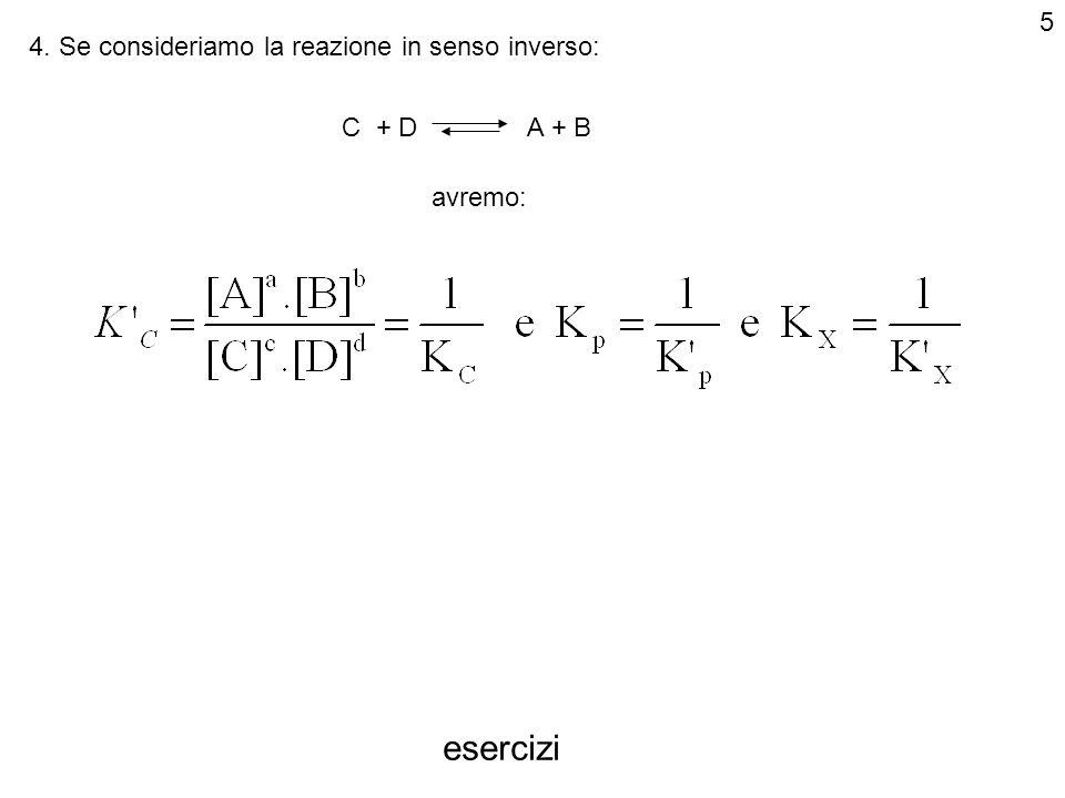 4. Se consideriamo la reazione in senso inverso: C + D A + B avremo: esercizi 5
