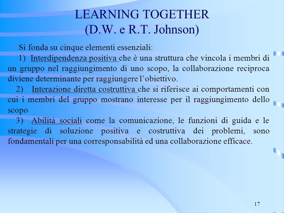 17 LEARNING TOGETHER (D.W. e R.T. Johnson) Si fonda su cinque elementi essenziali: 1) Interdipendenza positiva che è una struttura che vincola i membr