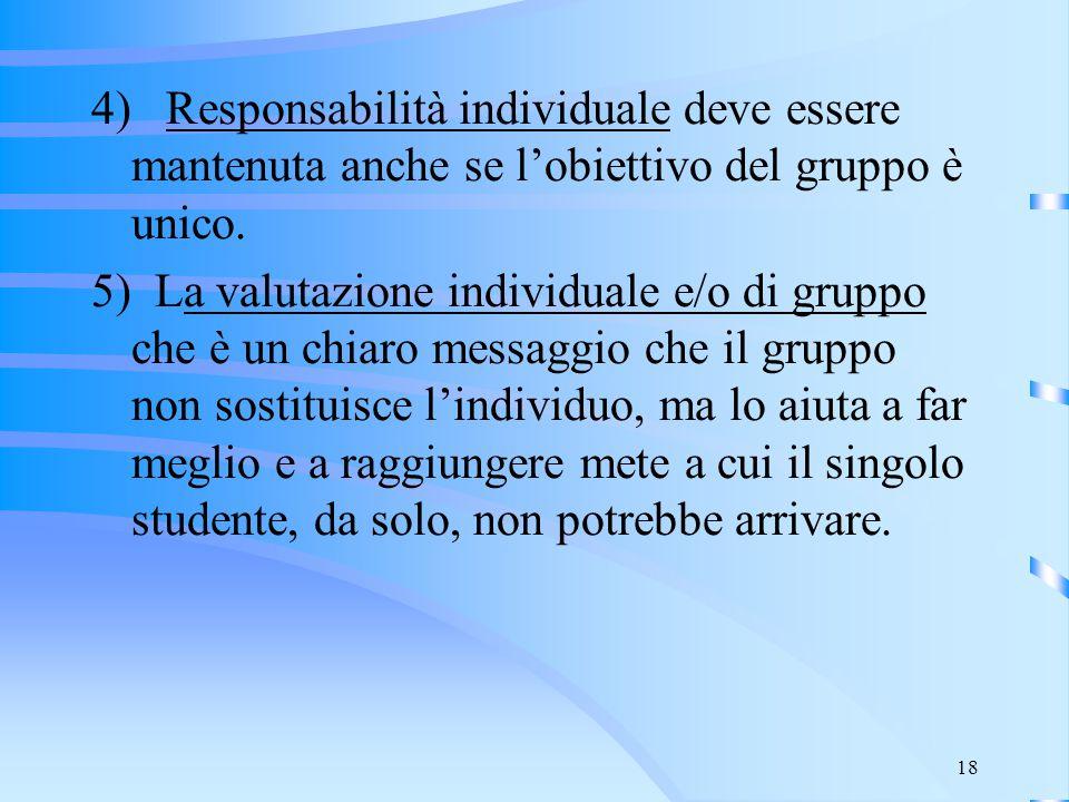 18 4) Responsabilità individuale deve essere mantenuta anche se l'obiettivo del gruppo è unico. 5) La valutazione individuale e/o di gruppo che è un c