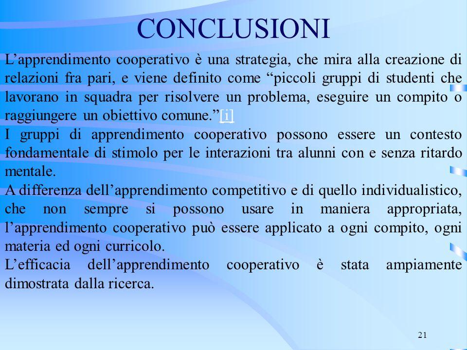 """21 CONCLUSIONI L'apprendimento cooperativo è una strategia, che mira alla creazione di relazioni fra pari, e viene definito come """"piccoli gruppi di st"""