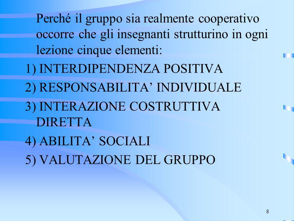 8 Perché il gruppo sia realmente cooperativo occorre che gli insegnanti strutturino in ogni lezione cinque elementi: 1) INTERDIPENDENZA POSITIVA 2) RE