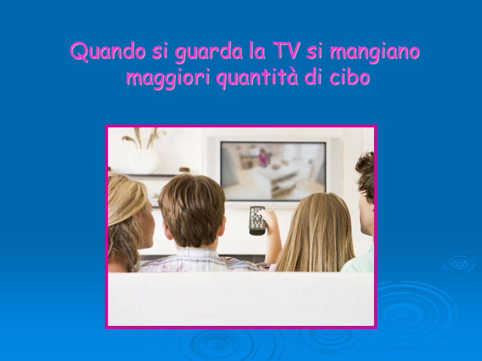 Quando si guarda la TV si mangiano maggiori quantità di cibo maggiori quantità di cibo