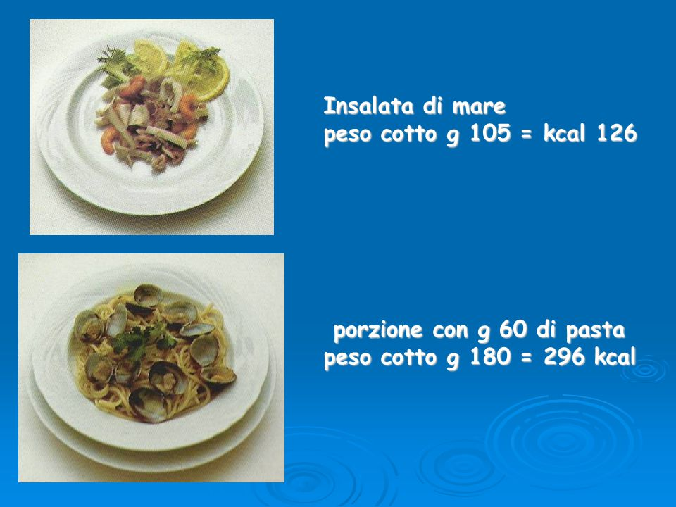 Insalata di mare peso cotto g 105 = kcal 126 porzione con g 60 di pasta porzione con g 60 di pasta peso cotto g 180 = 296 kcal