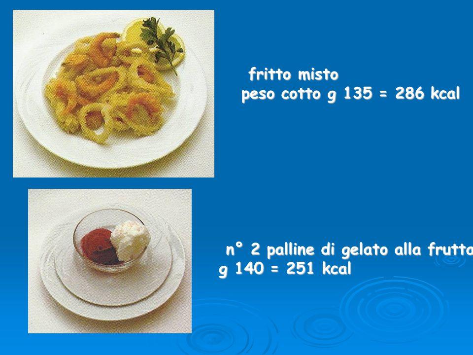 fritto misto fritto misto peso cotto g 135 = 286 kcal n° 2 palline di gelato alla frutta n° 2 palline di gelato alla frutta g 140 = 251 kcal