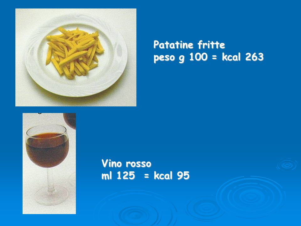 Patatine fritte peso g 100 = kcal 263 Vino rosso ml 125 = kcal 95
