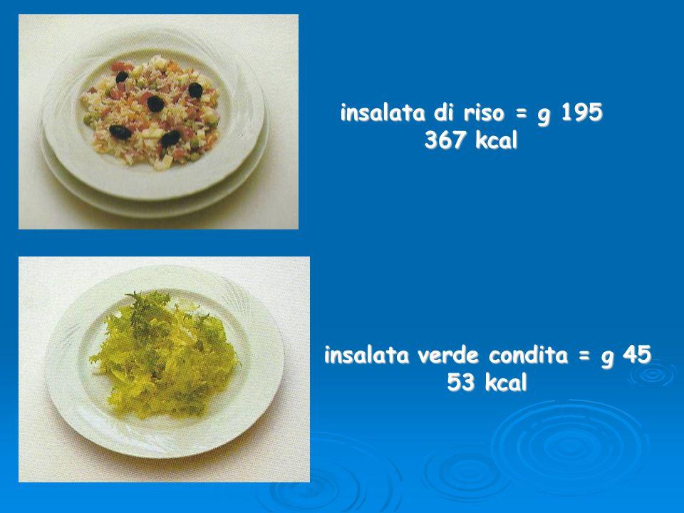 insalata di riso = g 195 367 kcal insalata verde condita = g 45 53 kcal
