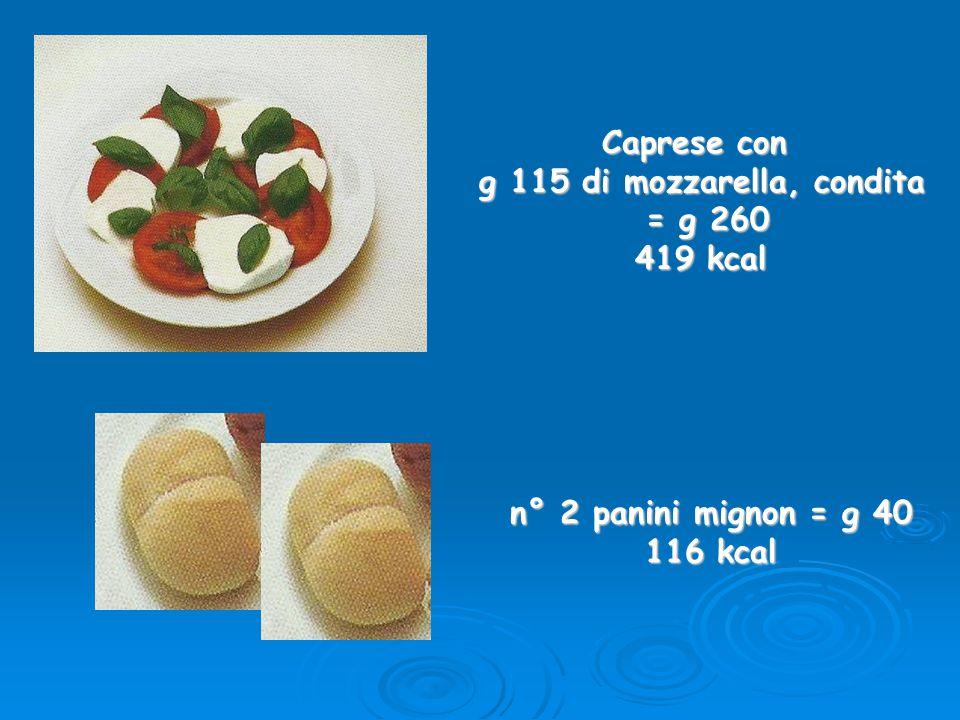 Caprese con g 115 di mozzarella, condita = g 260 = g 260 419 kcal n° 2 panini mignon = g 40 116 kcal