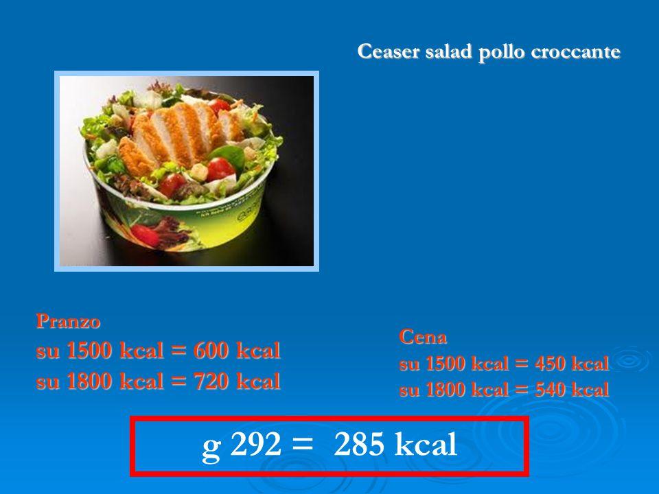 g 292 = 285 kcal Pranzo su 1500 kcal = 600 kcal su 1800 kcal = 720 kcal Cena su 1500 kcal = 450 kcal su 1800 kcal = 540 kcal Ceaser salad pollo croccante
