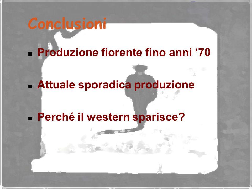 Conclusioni Produzione fiorente fino anni '70 Attuale sporadica produzione Perché il western sparisce?