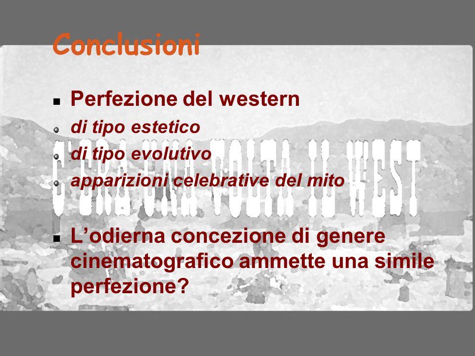Conclusioni Perfezione del western di tipo estetico di tipo evolutivo apparizioni celebrative del mito L'odierna concezione di genere cinematografico