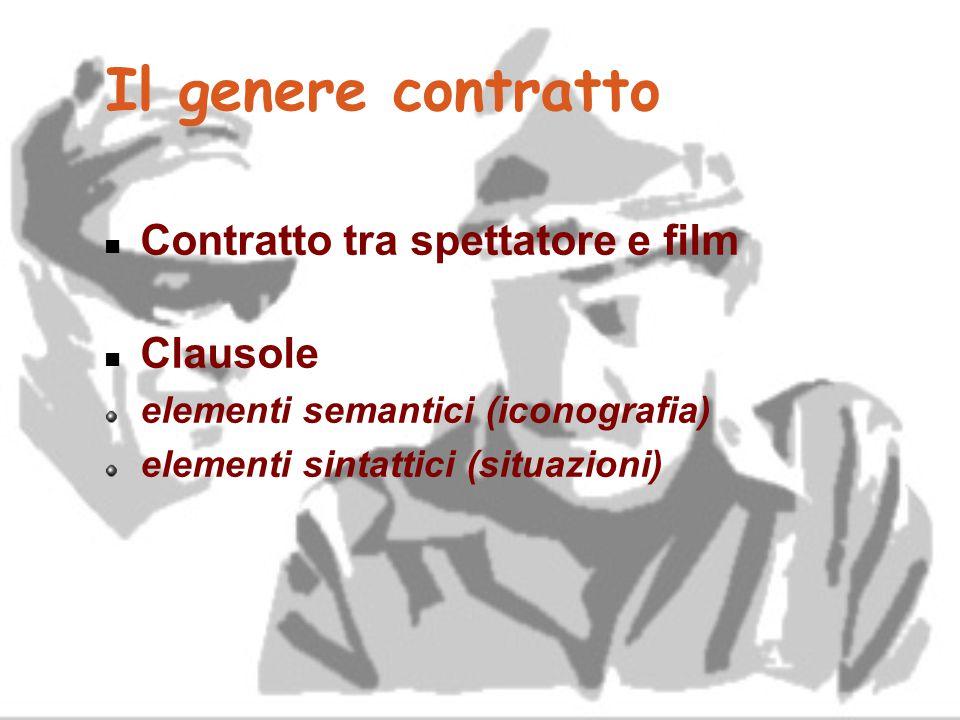 Il genere contratto Contratto tra spettatore e film Clausole elementi semantici (iconografia) elementi sintattici (situazioni)