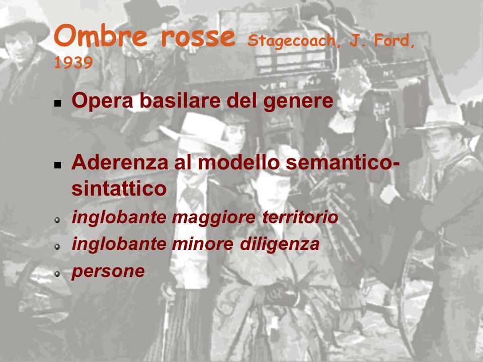 Ombre rosse Stagecoach, J. Ford, 1939 Opera basilare del genere Aderenza al modello semantico- sintattico inglobante maggiore territorio inglobante mi