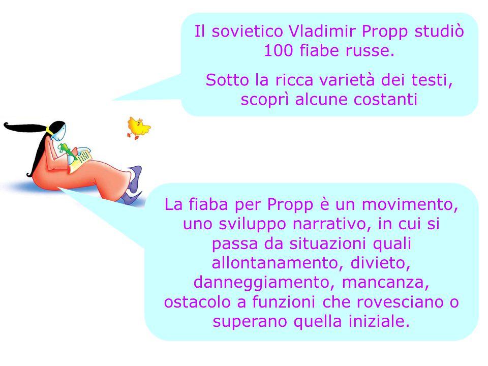 Il sovietico Vladimir Propp studiò 100 fiabe russe. Sotto la ricca varietà dei testi, scoprì alcune costanti La fiaba per Propp è un movimento, uno sv