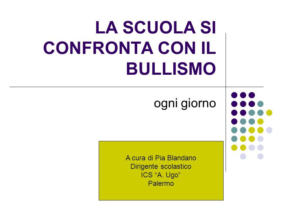 """LA SCUOLA SI CONFRONTA CON IL BULLISMO ogni giorno A cura di Pia Blandano Dirigente scolastico ICS """"A. Ugo"""" Palermo"""