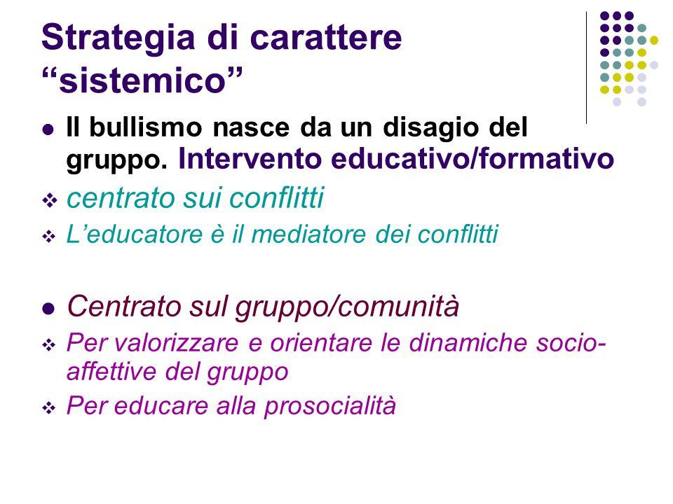 """Strategia di carattere """"sistemico"""" Il bullismo nasce da un disagio del gruppo. Intervento educativo/formativo  centrato sui conflitti  L'educatore è"""
