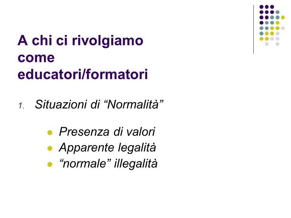 """A chi ci rivolgiamo come educatori/formatori 1. Situazioni di """"Normalità"""" Presenza di valori Apparente legalità """"normale"""" illegalità"""