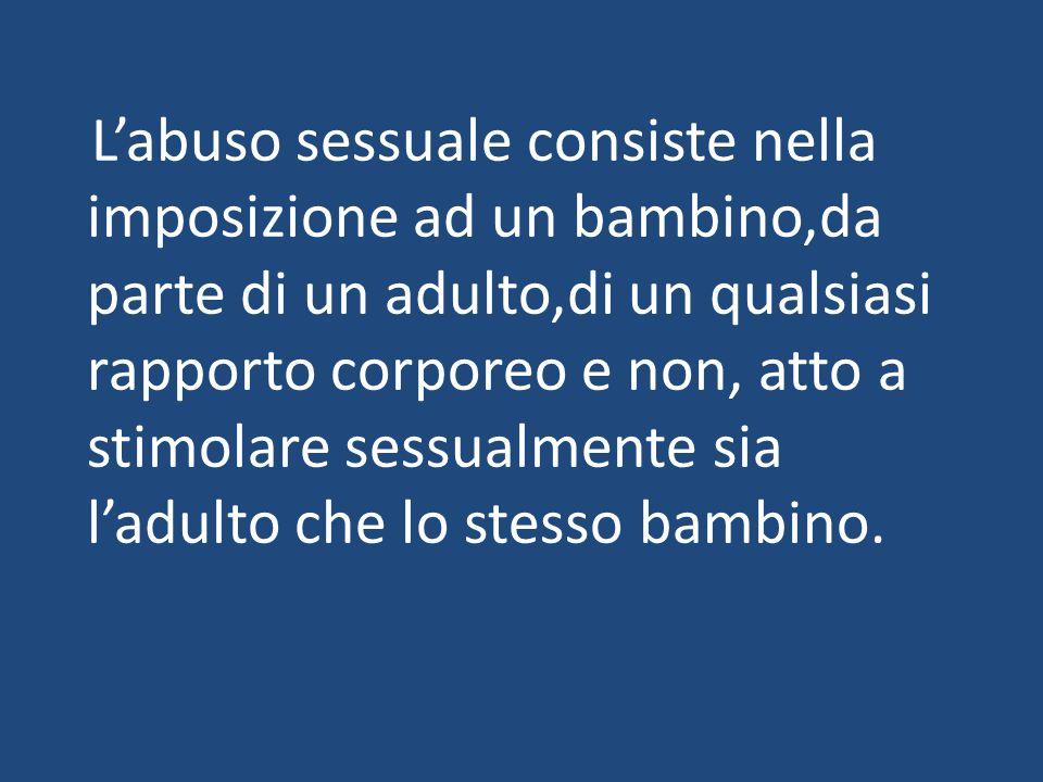 L'abuso sessuale consiste nella imposizione ad un bambino,da parte di un adulto,di un qualsiasi rapporto corporeo e non, atto a stimolare sessualmente sia l'adulto che lo stesso bambino.